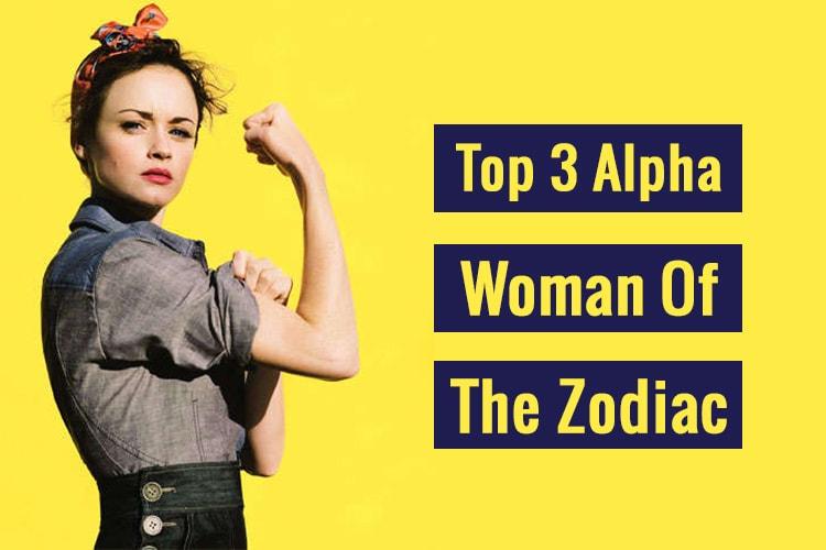 Top 3 Alpha Woman Of The Zodiac