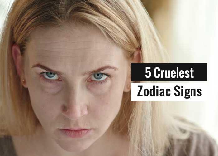 5 Most Cruel Or Cruelest Zodiac Signs