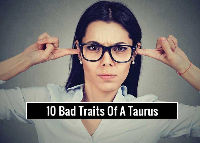 10 Bad Traits OF Taurus Zodiac Sign