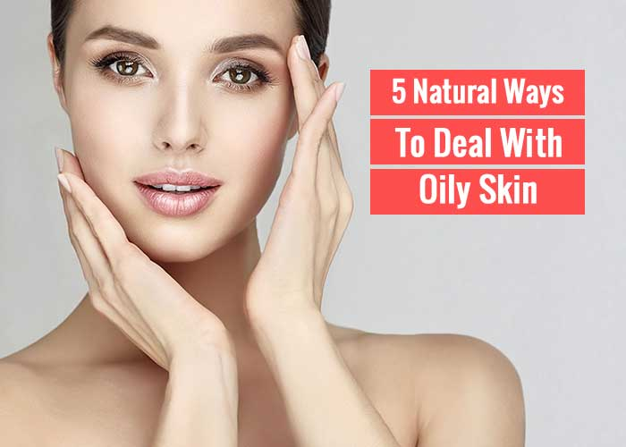 5 Natural Ways: How To Deal With Oily Skin?